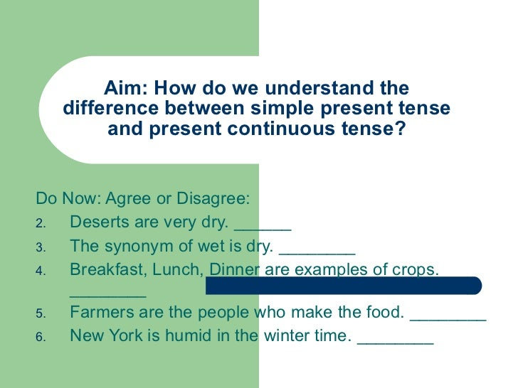 Aim: How do we understand the difference between simple present tense and present continuous tense? <ul><li>Do Now: Agree ...