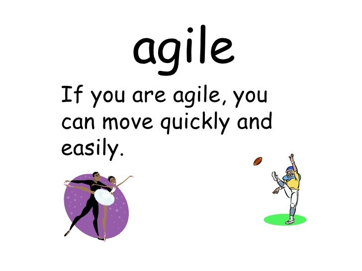 agile If you are agile, you can move quickly and easily.