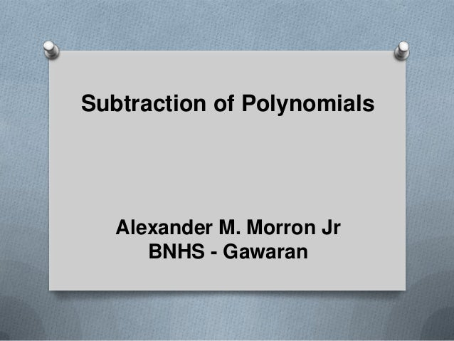 Subtraction of Polynomials Alexander M. Morron Jr BNHS - Gawaran