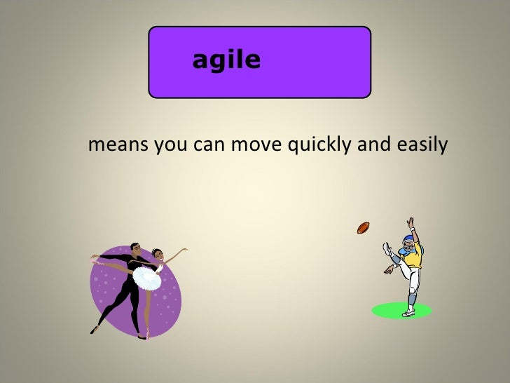 means you can move quickly and easily agile