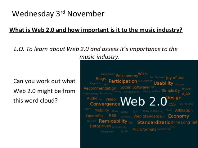 Wednesday 3rd November What is Web 2.0 and how important is it to the music industry? L.O. To learn about Web 2.0 and asse...