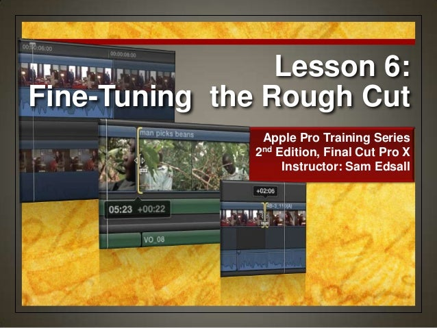 Lesson 6: Fine-Tuning the Rough Cut Apple Pro Training Series 2nd Edition, Final Cut Pro X Instructor: Sam Edsall