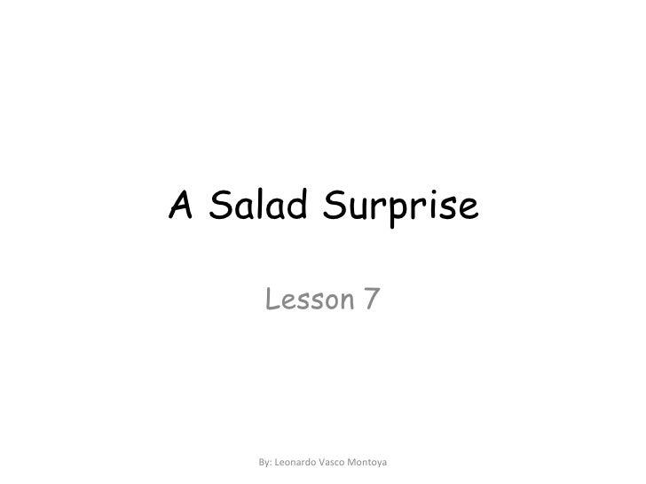 A Salad Surprise Lesson 7 By: Leonardo Vasco Montoya