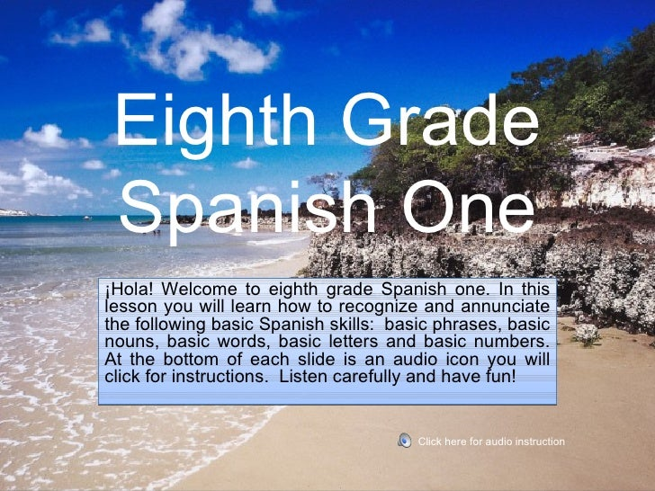 Eighth Grade Spanish One¡Hola! Welcome to eighth grade Spanish one. In thislesson you will learn how to recognize and annu...