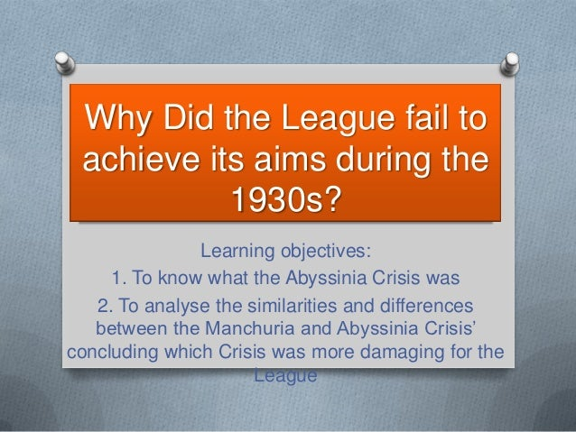 Why Did the League fail to achieve its aims during the           1930s?               Learning objectives:     1. To know ...