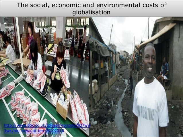 The social, economic and environmental costs of globalisation http://www.bbc.co.uk/iplayer/episode/b07w9 3wk/bbc-news-at-t...