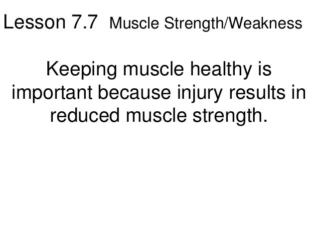 Lesson 7.7 Muscle Strength/Weakness   Keeping muscle healthy isimportant because injury results in    reduced muscle stren...