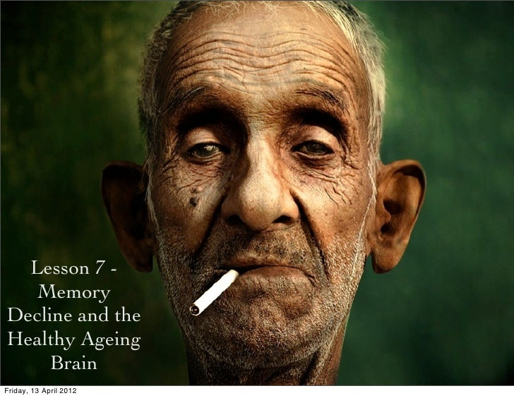 Lesson 7 -   MemoryDecline and theHealthy Ageing     BrainFriday, 13 April 2012