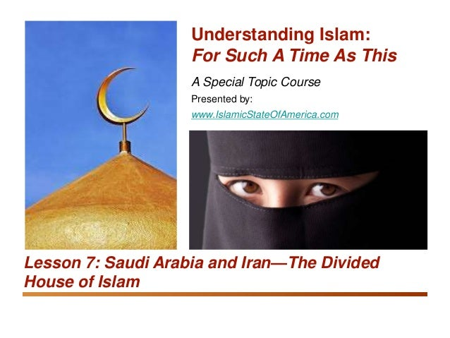 Understanding Islam: For Such A Time As This Saudi Arabia and Iran: The Divided House of Islam 1 A Special Topic Course Pr...