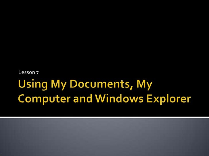 Using My Documents, My Computer and Windows Explorer <br />Lesson 7<br />