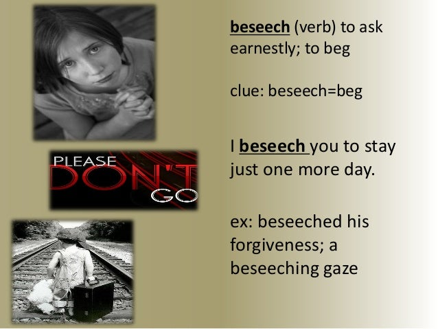 beseech (verb) to askearnestly; to begclue: beseech=begI beseech you to stayjust one more day.ex: beseeched hisforgiveness...