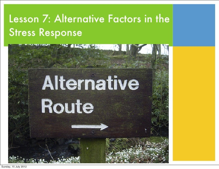 Lesson 7: Alternative Factors in the     Stress ResponseSunday, 15 July 2012