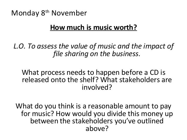 Monday 8th November How much is music worth? L.O. To assess the value of music and the impact of file sharing on the busin...