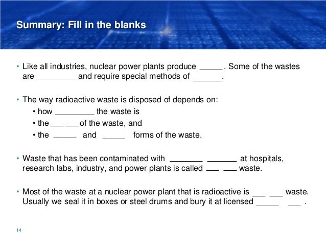 Summary: Fill in the blanks • Like all industries, nuclear power plants produce wastes. Some of the wastes are radioactive...