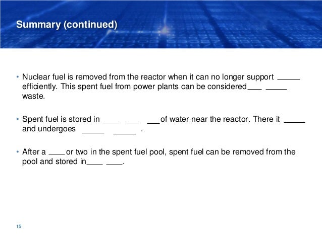 Summary (continued) • Nuclear fuel is removed from the reactor when it can no longer support fission efficiently. This spe...