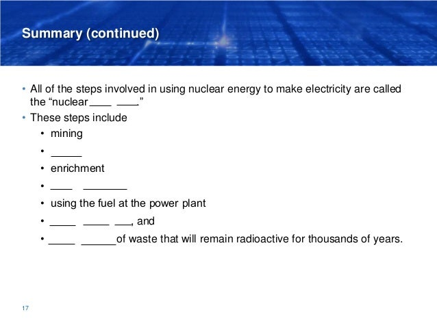 """Summary (continued) • All of the steps involved in using nuclear energy to make electricity are called the """"nuclear fuel c..."""