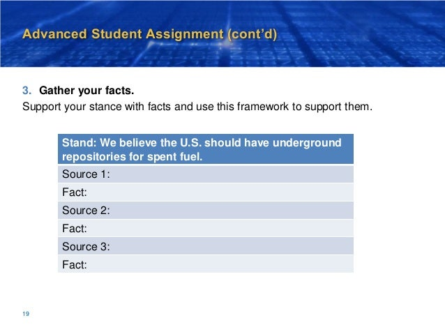 Advanced Student Assignment (cont'd) 3. Gather your facts. Support your stance with facts and use this framework to suppor...