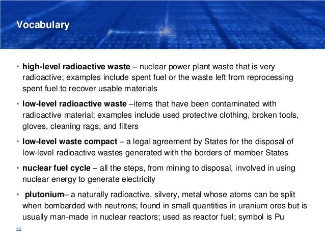 Vocabulary • high-level radioactive waste – nuclear power plant waste that is very radioactive; examples include spent fue...