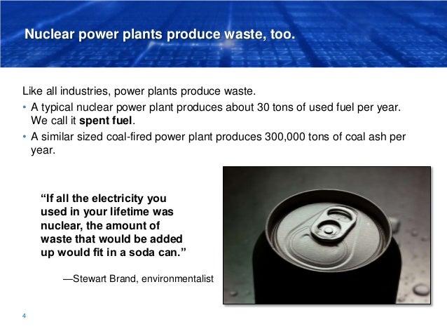 Nuclear power plants produce waste, too. Like all industries, power plants produce waste. • A typical nuclear power plant ...