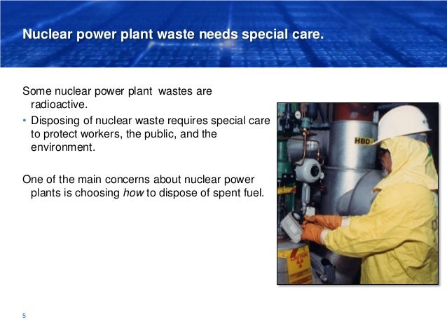 Nuclear power plant waste needs special care. Some nuclear power plant wastes are radioactive. • Disposing of nuclear wast...