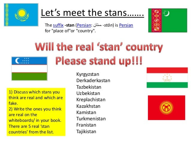 "Let's meet the stans…….  The suffix -stan (Persian: ـستان -stān) is Persian  for ""place of""or ""country"".  1) Discuss which..."