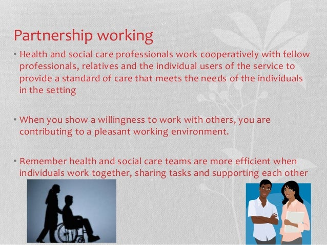 explain why it is important that social care workers work in partnership with individuals using the  Sample extract from new 'care certificate workbook'  own role work in ways that have been agreed with their employer understand working relationships in health and social care work in partnership with others  as a healthcare support worker or adult social care worker in england you must.