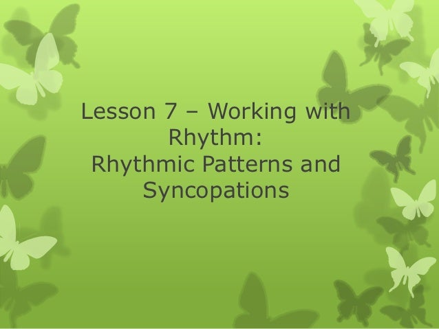 Lesson 7 – Working with       Rhythm: Rhythmic Patterns and     Syncopations