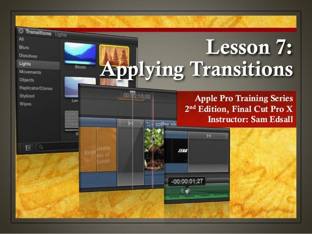 Lesson 7: Applying Transitions Apple Pro Training Series 2nd Edition, Final Cut Pro X Instructor: Sam Edsall