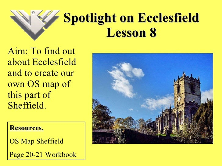 Spotlight on Ecclesfield Lesson 8 Aim: To find out about Ecclesfield and to create our own OS map of this part of Sheffiel...