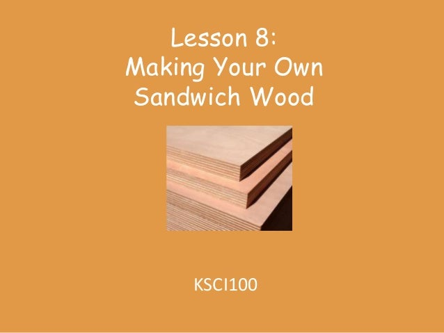 Lesson 8:Making Your OwnSandwich Wood     KSCI100