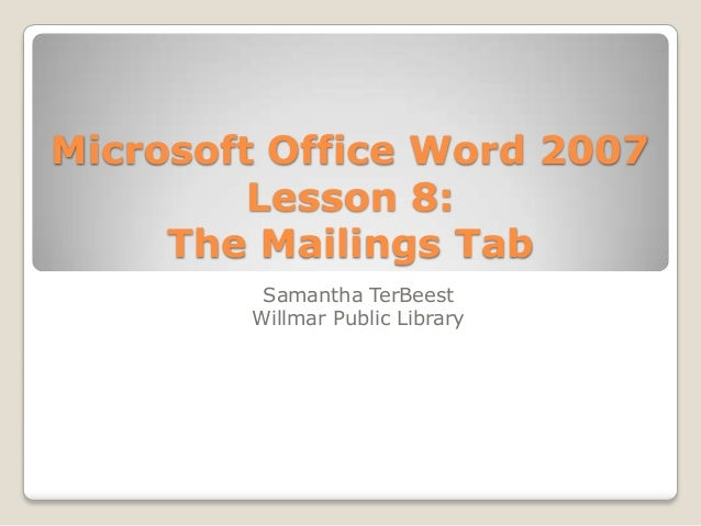 Microsoft Office Word 2007 Lesson 8: The Mailings Tab Samantha TerBeest Willmar Public Library