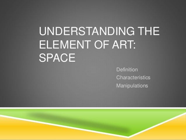 UNDERSTANDING THE ELEMENT OF ART: SPACE Definition Characteristics Manipulations