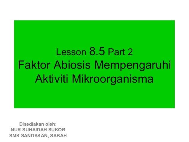 Lesson 8.5 Part 2  Faktor Abiosis Mempengaruhi     Aktiviti Mikroorganisma   Disediakan oleh:NUR SUHAIDAH SUKORSMK SANDAKA...