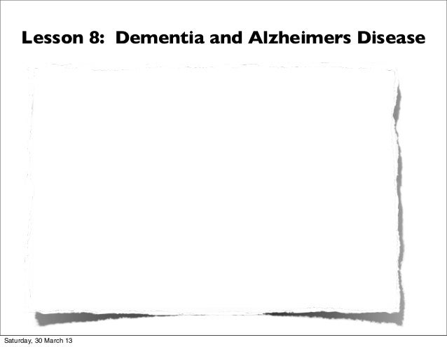 Lesson 8: Dementia and Alzheimers DiseaseSaturday, 30 March 13