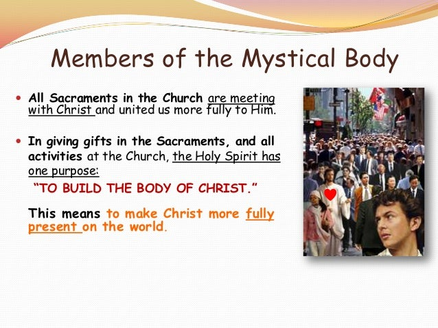 mystical body of christ The historical origins of the adjective mystical to describe the church as the body of christ may be traced to the first apostles peter and paul in his letter to the ephesians, the apostle of the gentiles urges them to preserve the unity of the spirit in the bond of peace: one body and one.