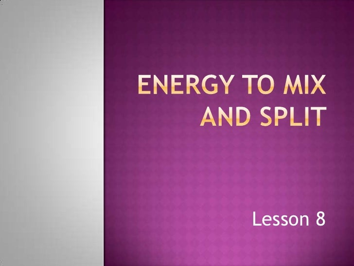 Energy to mix and split <br />Lesson 8 <br />