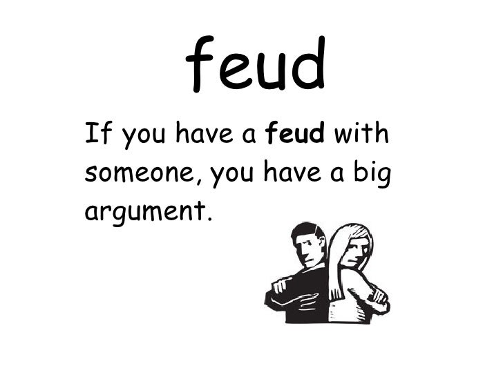 feud If you have a  feud  with someone, you have a big argument.