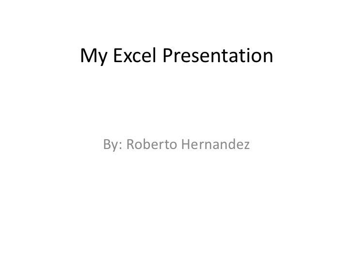 My Excel Presentation  By: Roberto Hernandez