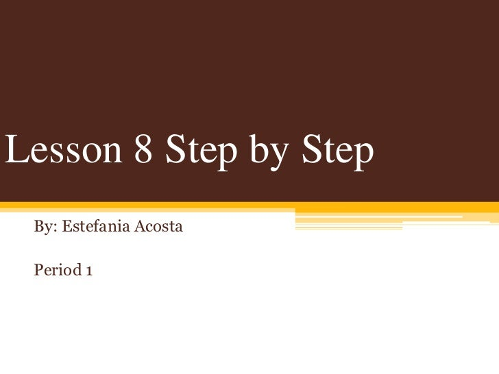 Lesson 8 Step by Step By: Estefania Acosta Period 1