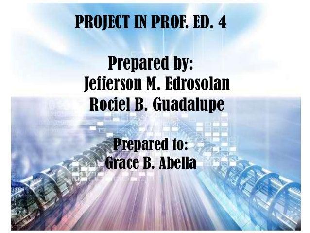 PROJECT IN PROF. ED. 4 Prepared by: Jefferson M. Edrosolan Rociel B. Guadalupe Prepared to: Grace B. Abella