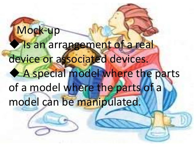 Mock-up u Is an arrangement of a real device or associated devices. u A special model where the parts of a model where the...