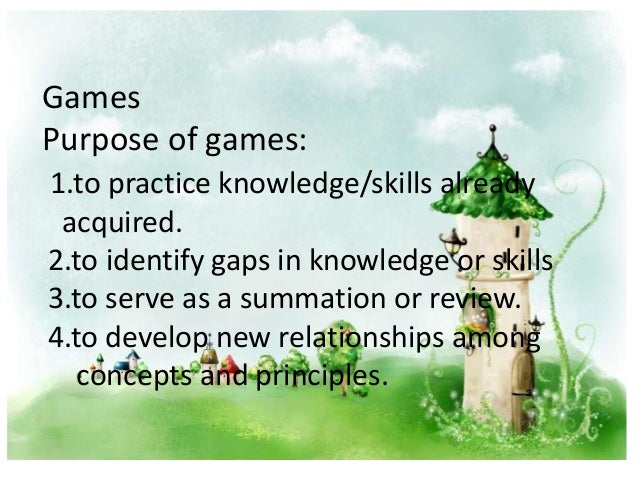 Games Purpose of games: 1.to practice knowledge/skills already acquired. 2.to identify gaps in knowledge or skills 3.to se...