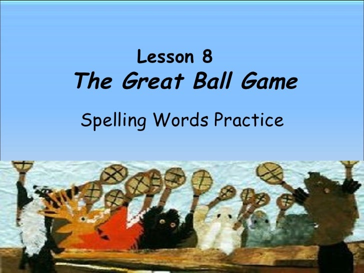 Lesson 8    The Great Ball Game Spelling Words Practice