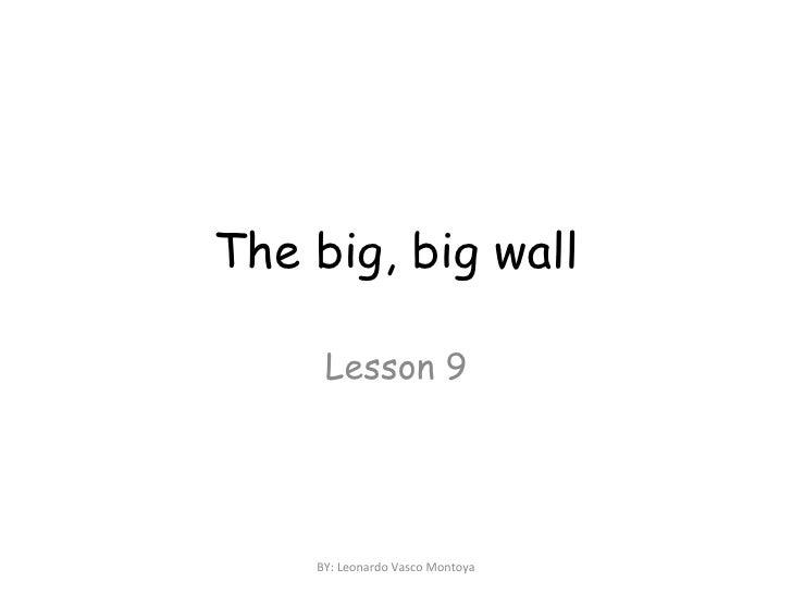 The big, big wall Lesson 9 BY: Leonardo Vasco Montoya