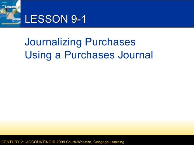 LESSON 9-1 Journalizing Purchases Using a Purchases Journal  CENTURY 21 ACCOUNTING © 2009 South-Western, Cengage Learning