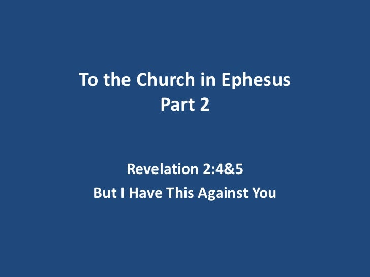 To the Church in Ephesus         Part 2      Revelation 2:4&5 But I Have This Against You