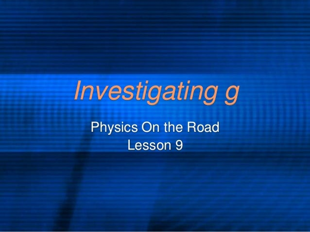 Investigating g Physics On the Road Lesson 9