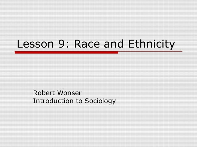 Lesson 9: Race and Ethnicity  Robert Wonser  Introduction to Sociology
