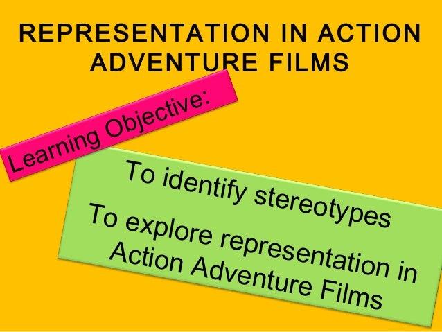 REPRESENTATION IN ACTION ADVENTURE FILMS e: ctiv bje gO rnin ea L To  identify  stereo  types To e x p lore re presen A c ...