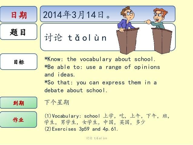 日期 题目 目标 作业 到期 下个星期 (1)Vocabulary: school 上学,吃,上午,下午,班, 学生,男学生,女学生,中国,英国,多少 (2)Exercises 3p59 and 4p.61. *Know: the vocabu...
